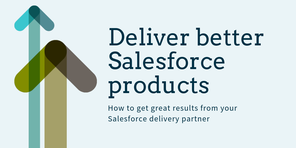Deliver better Salesforce Products - How to get great results from your Salesforce Delivery Partner